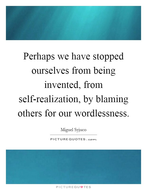 Perhaps we have stopped ourselves from being invented, from self-realization, by blaming others for our wordlessness Picture Quote #1
