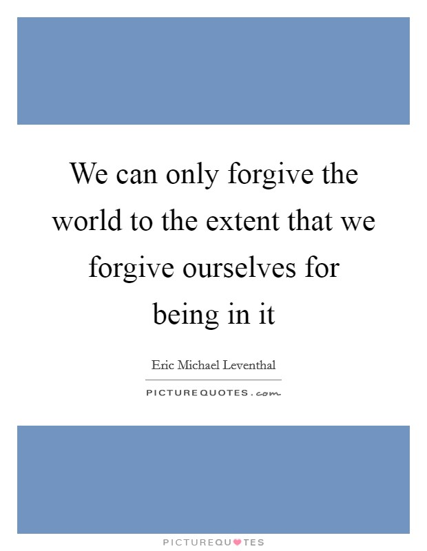 We can only forgive the world to the extent that we forgive ourselves for being in it Picture Quote #1