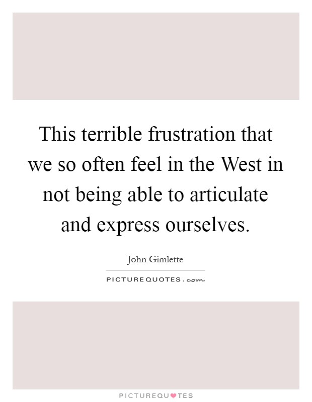 This terrible frustration that we so often feel in the West in not being able to articulate and express ourselves Picture Quote #1
