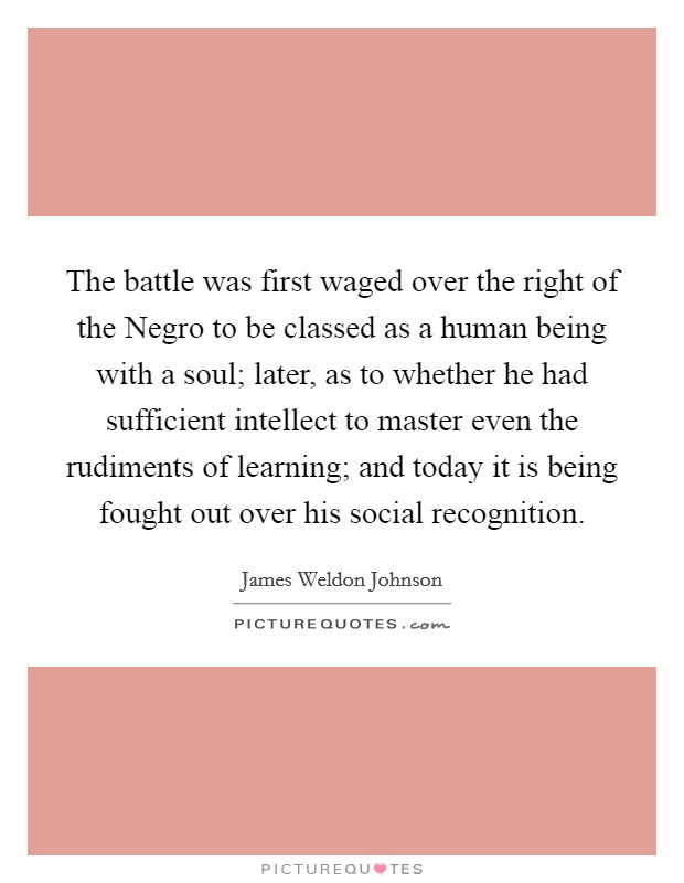 The battle was first waged over the right of the Negro to be classed as a human being with a soul; later, as to whether he had sufficient intellect to master even the rudiments of learning; and today it is being fought out over his social recognition Picture Quote #1