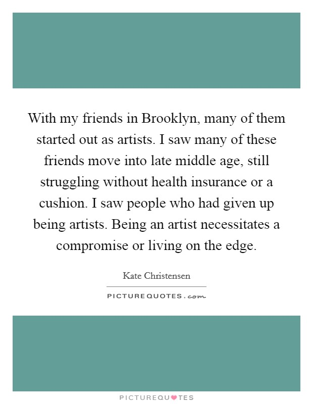 With my friends in Brooklyn, many of them started out as artists. I saw many of these friends move into late middle age, still struggling without health insurance or a cushion. I saw people who had given up being artists. Being an artist necessitates a compromise or living on the edge Picture Quote #1