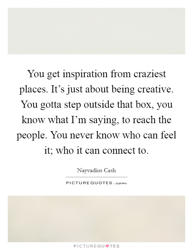 You get inspiration from craziest places. It's just about being creative. You gotta step outside that box, you know what I'm saying, to reach the people. You never know who can feel it; who it can connect to Picture Quote #1