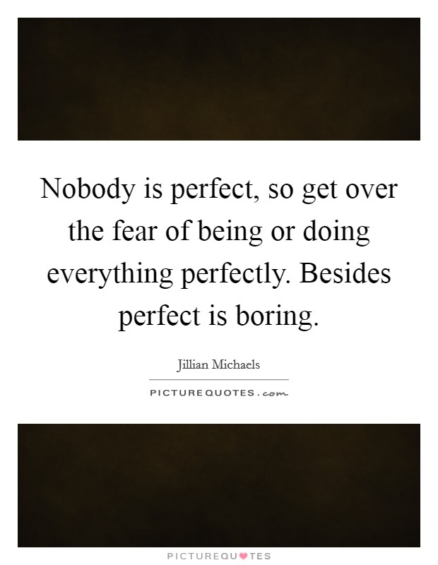 Nobody is perfect, so get over the fear of being or doing everything perfectly. Besides perfect is boring Picture Quote #1