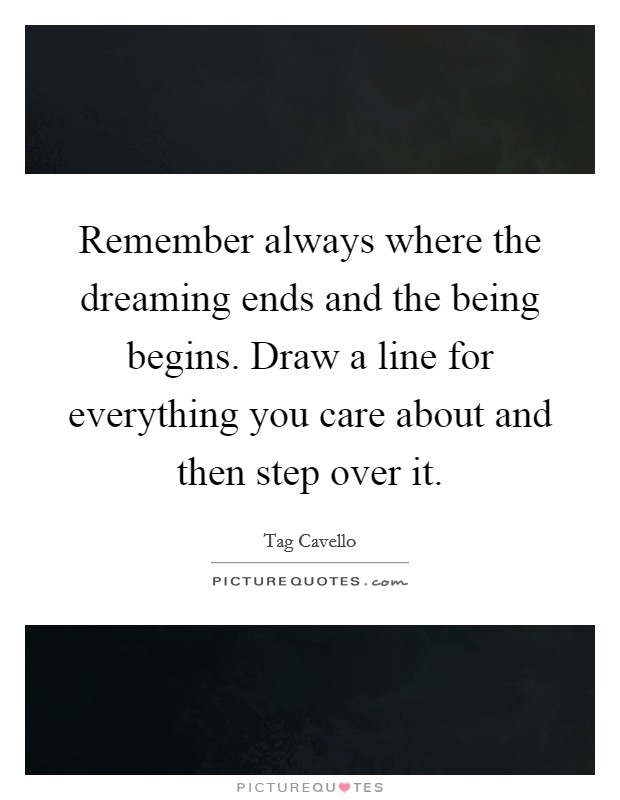 Remember always where the dreaming ends and the being begins. Draw a line for everything you care about and then step over it Picture Quote #1