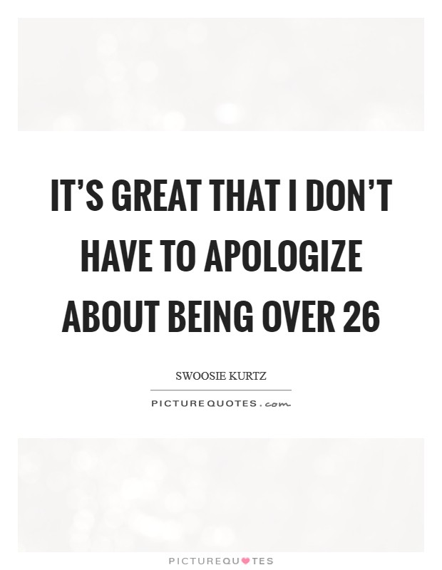 It's great that I don't have to apologize about being over 26 Picture Quote #1