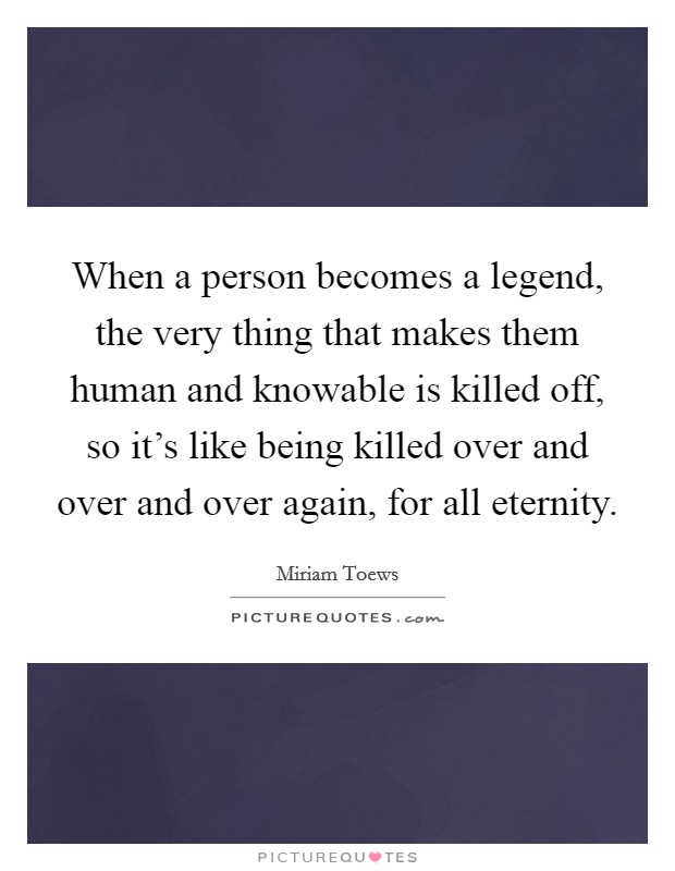 When a person becomes a legend, the very thing that makes them human and knowable is killed off, so it's like being killed over and over and over again, for all eternity Picture Quote #1