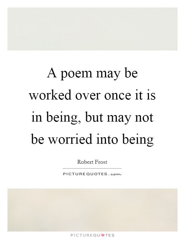 A poem may be worked over once it is in being, but may not be worried into being Picture Quote #1