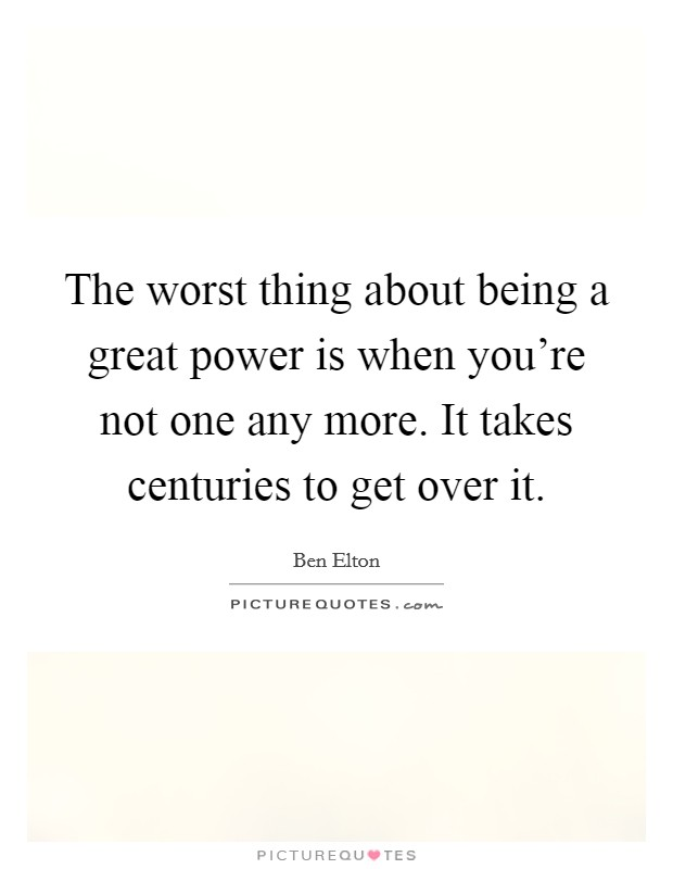 The worst thing about being a great power is when you're not one any more. It takes centuries to get over it Picture Quote #1