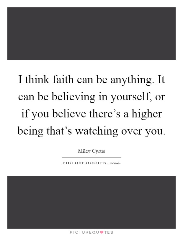 I think faith can be anything. It can be believing in yourself, or if you believe there's a higher being that's watching over you. Picture Quote #1