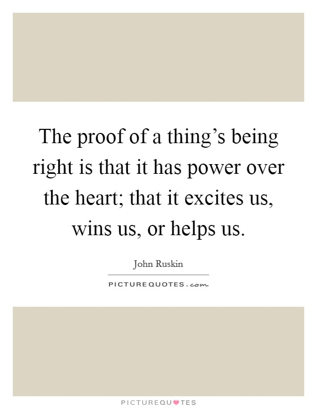 The proof of a thing's being right is that it has power over the heart; that it excites us, wins us, or helps us Picture Quote #1