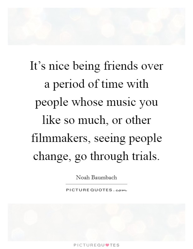 It's nice being friends over a period of time with people whose music you like so much, or other filmmakers, seeing people change, go through trials Picture Quote #1