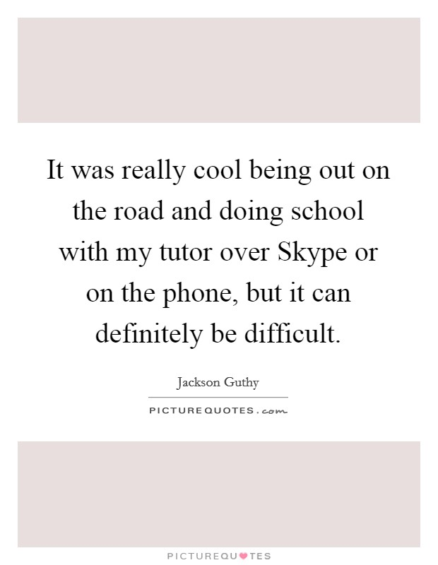 It was really cool being out on the road and doing school with my tutor over Skype or on the phone, but it can definitely be difficult Picture Quote #1