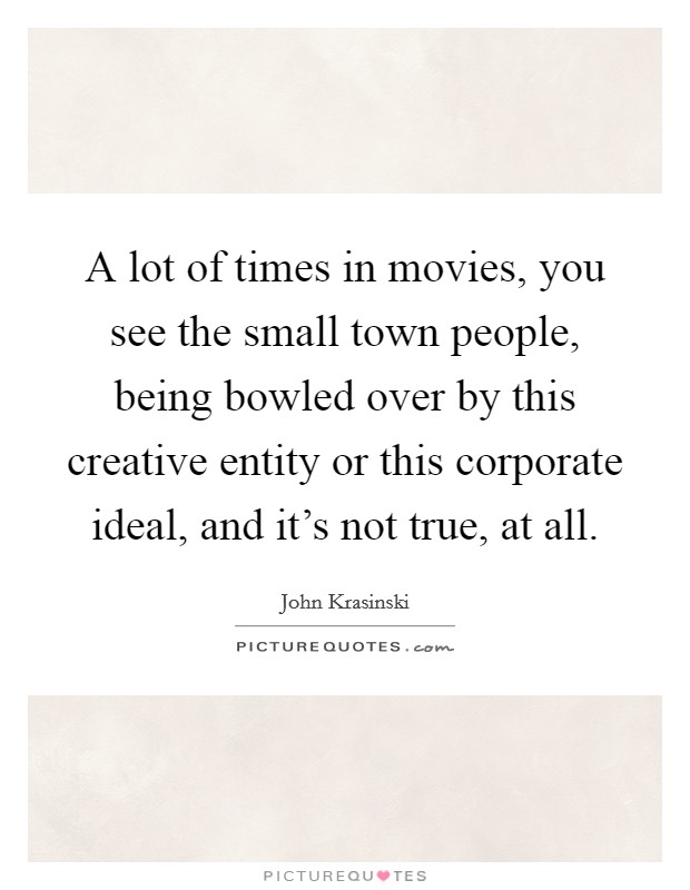 A lot of times in movies, you see the small town people, being bowled over by this creative entity or this corporate ideal, and it's not true, at all Picture Quote #1