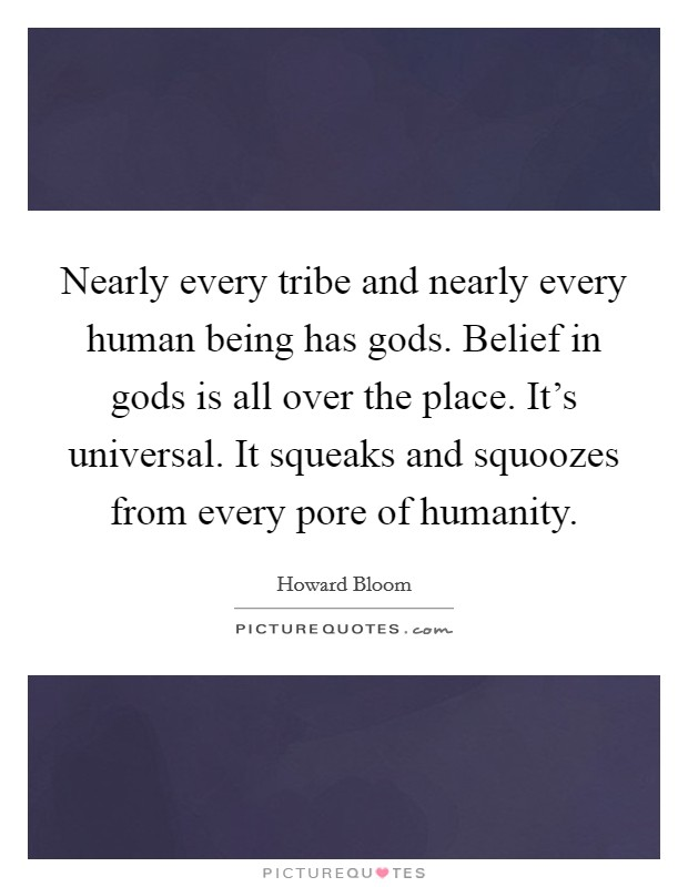 Nearly every tribe and nearly every human being has gods. Belief in gods is all over the place. It's universal. It squeaks and squoozes from every pore of humanity Picture Quote #1