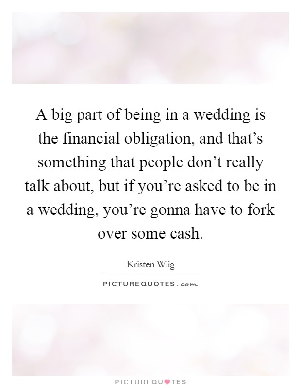 A big part of being in a wedding is the financial obligation, and that's something that people don't really talk about, but if you're asked to be in a wedding, you're gonna have to fork over some cash Picture Quote #1