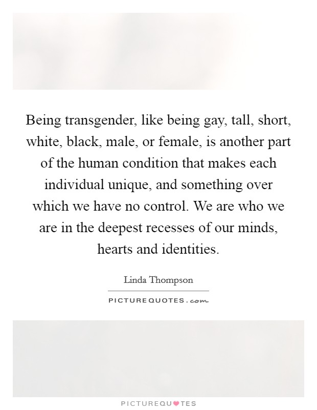 Being transgender, like being gay, tall, short, white, black, male, or female, is another part of the human condition that makes each individual unique, and something over which we have no control. We are who we are in the deepest recesses of our minds, hearts and identities Picture Quote #1