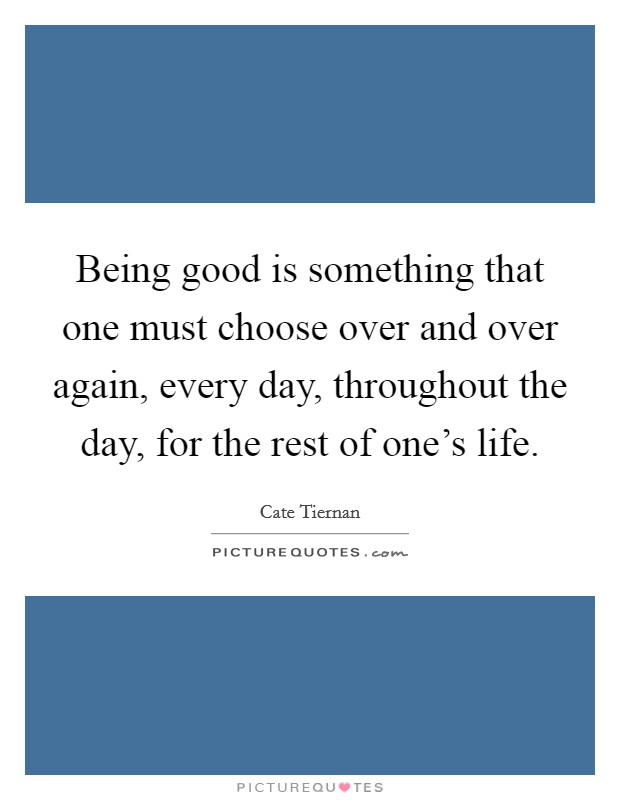 Being good is something that one must choose over and over again, every day, throughout the day, for the rest of one's life Picture Quote #1