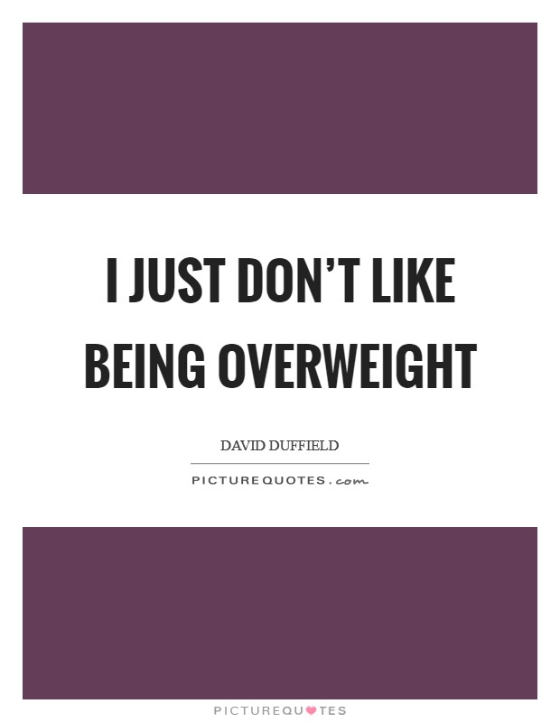 I just don't like being overweight Picture Quote #1