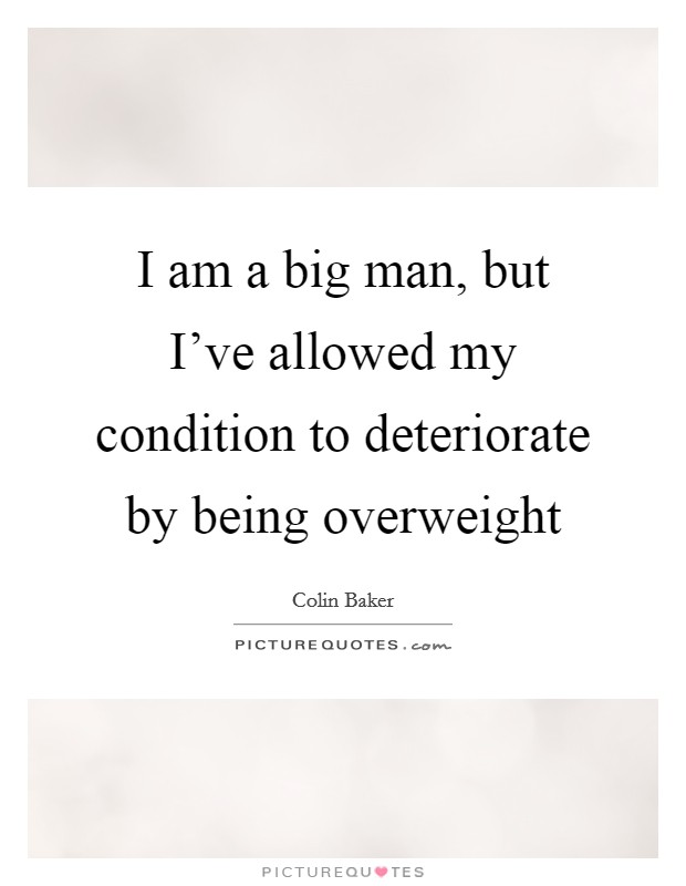 I am a big man, but I've allowed my condition to deteriorate by being overweight Picture Quote #1
