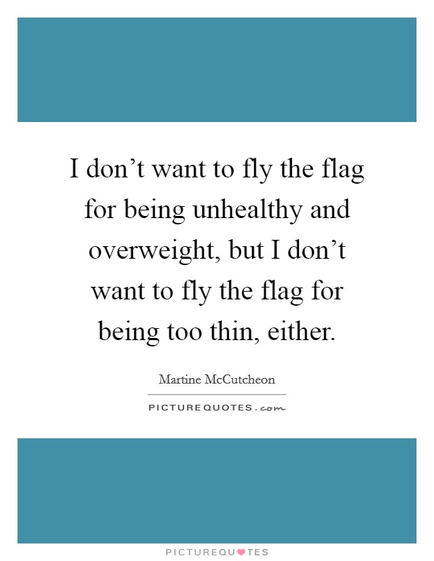 I don't want to fly the flag for being unhealthy and overweight, but I don't want to fly the flag for being too thin, either Picture Quote #1