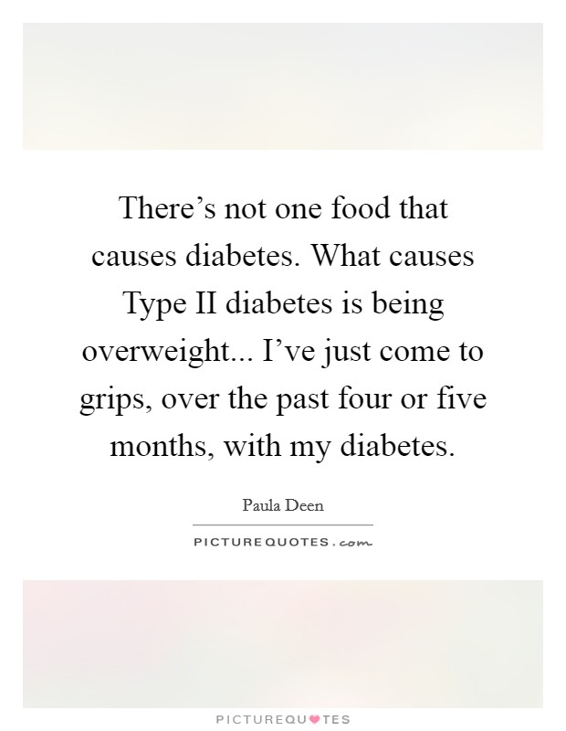 There's not one food that causes diabetes. What causes Type II diabetes is being overweight... I've just come to grips, over the past four or five months, with my diabetes Picture Quote #1