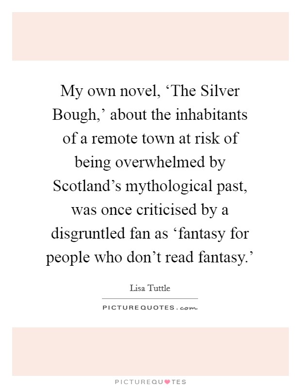 My own novel, 'The Silver Bough,' about the inhabitants of a remote town at risk of being overwhelmed by Scotland's mythological past, was once criticised by a disgruntled fan as 'fantasy for people who don't read fantasy.' Picture Quote #1