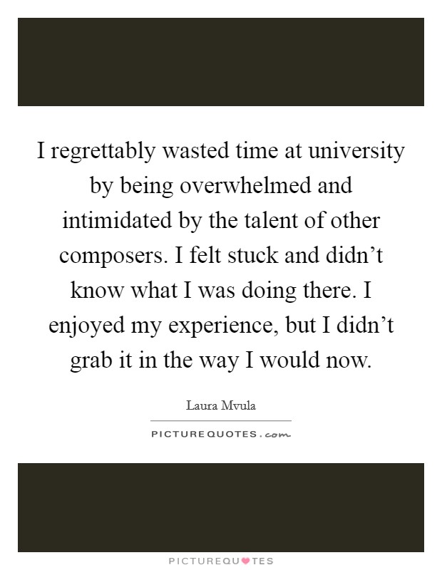 I regrettably wasted time at university by being overwhelmed and intimidated by the talent of other composers. I felt stuck and didn't know what I was doing there. I enjoyed my experience, but I didn't grab it in the way I would now Picture Quote #1
