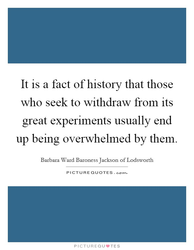 It is a fact of history that those who seek to withdraw from its great experiments usually end up being overwhelmed by them Picture Quote #1