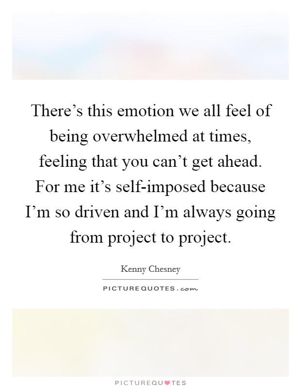 There's this emotion we all feel of being overwhelmed at times, feeling that you can't get ahead. For me it's self-imposed because I'm so driven and I'm always going from project to project Picture Quote #1