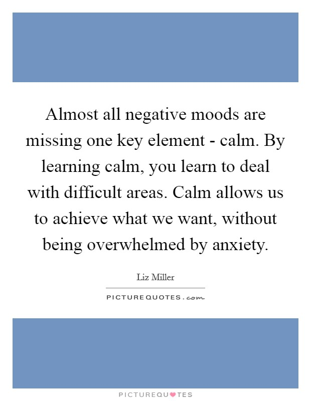 Almost all negative moods are missing one key element - calm. By learning calm, you learn to deal with difficult areas. Calm allows us to achieve what we want, without being overwhelmed by anxiety Picture Quote #1