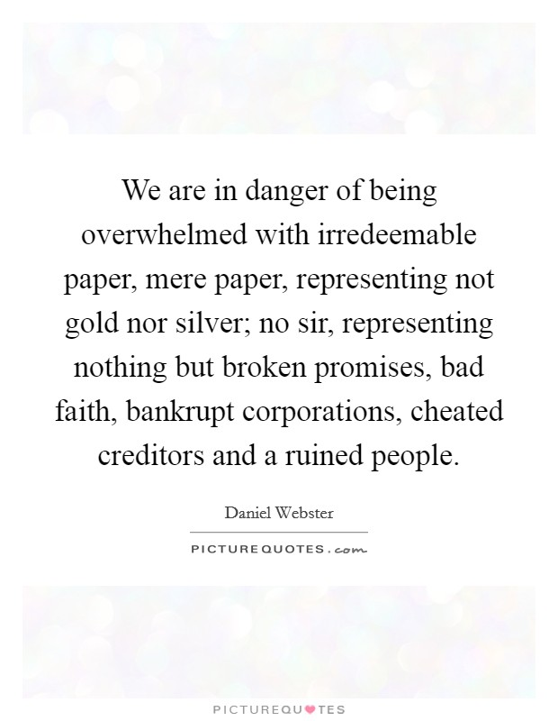 We are in danger of being overwhelmed with irredeemable paper, mere paper, representing not gold nor silver; no sir, representing nothing but broken promises, bad faith, bankrupt corporations, cheated creditors and a ruined people. Picture Quote #1