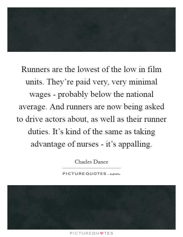 Runners are the lowest of the low in film units. They're paid very, very minimal wages - probably below the national average. And runners are now being asked to drive actors about, as well as their runner duties. It's kind of the same as taking advantage of nurses - it's appalling Picture Quote #1