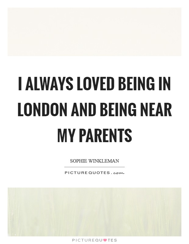 I always loved being in London and being near my parents Picture Quote #1