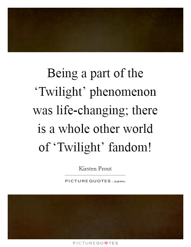 Being a part of the 'Twilight' phenomenon was life-changing; there is a whole other world of 'Twilight' fandom! Picture Quote #1
