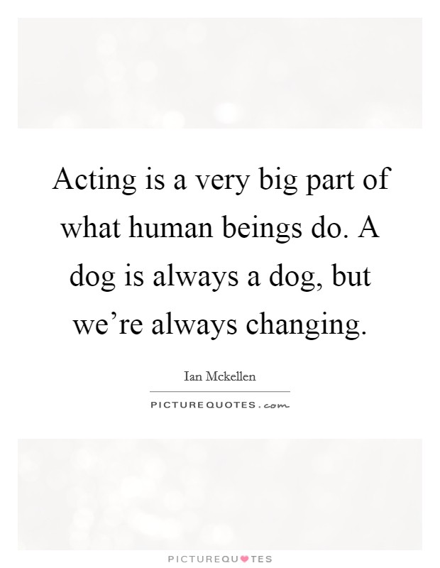 Acting is a very big part of what human beings do. A dog is always a dog, but we're always changing Picture Quote #1
