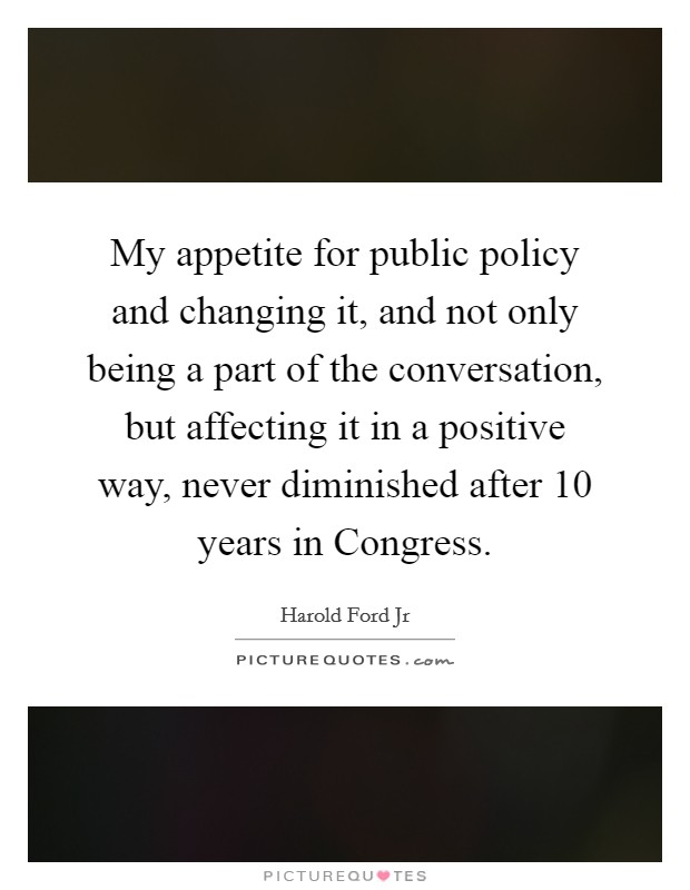 My appetite for public policy and changing it, and not only being a part of the conversation, but affecting it in a positive way, never diminished after 10 years in Congress Picture Quote #1