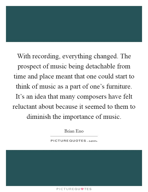 With recording, everything changed. The prospect of music being detachable from time and place meant that one could start to think of music as a part of one's furniture. It's an idea that many composers have felt reluctant about because it seemed to them to diminish the importance of music Picture Quote #1