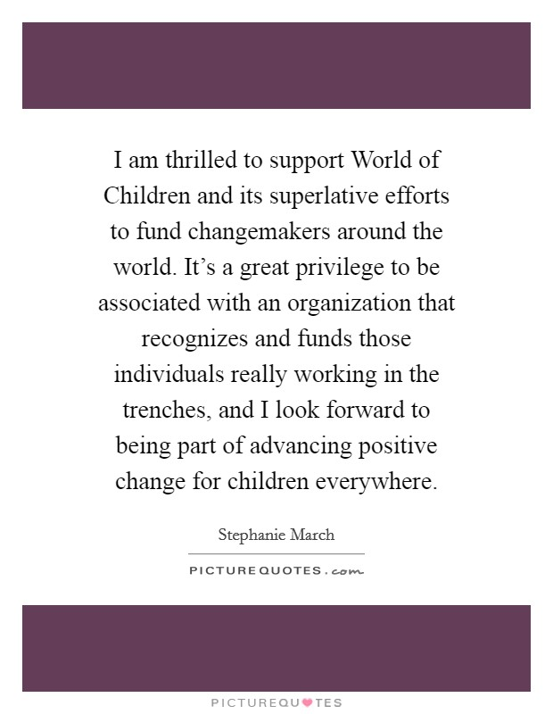 I am thrilled to support World of Children and its superlative efforts to fund changemakers around the world. It's a great privilege to be associated with an organization that recognizes and funds those individuals really working in the trenches, and I look forward to being part of advancing positive change for children everywhere Picture Quote #1