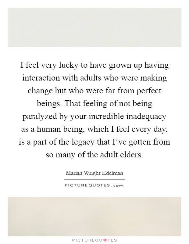 I feel very lucky to have grown up having interaction with adults who were making change but who were far from perfect beings. That feeling of not being paralyzed by your incredible inadequacy as a human being, which I feel every day, is a part of the legacy that I've gotten from so many of the adult elders Picture Quote #1