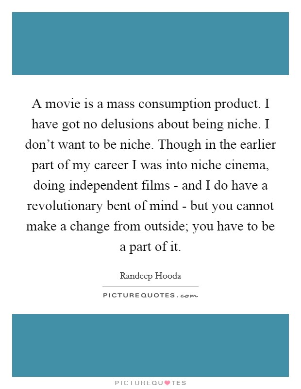 A movie is a mass consumption product. I have got no delusions about being niche. I don't want to be niche. Though in the earlier part of my career I was into niche cinema, doing independent films - and I do have a revolutionary bent of mind - but you cannot make a change from outside; you have to be a part of it Picture Quote #1