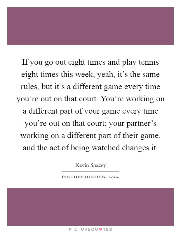 If you go out eight times and play tennis eight times this week, yeah, it's the same rules, but it's a different game every time you're out on that court. You're working on a different part of your game every time you're out on that court; your partner's working on a different part of their game, and the act of being watched changes it Picture Quote #1