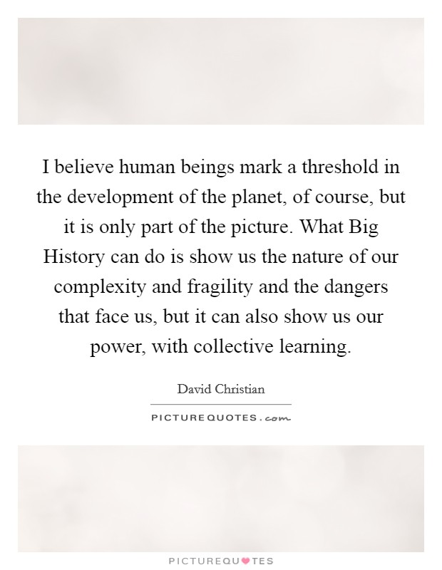 I believe human beings mark a threshold in the development of the planet, of course, but it is only part of the picture. What Big History can do is show us the nature of our complexity and fragility and the dangers that face us, but it can also show us our power, with collective learning Picture Quote #1