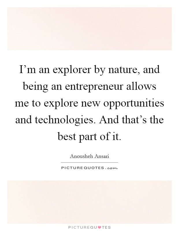 I'm an explorer by nature, and being an entrepreneur allows me to explore new opportunities and technologies. And that's the best part of it. Picture Quote #1