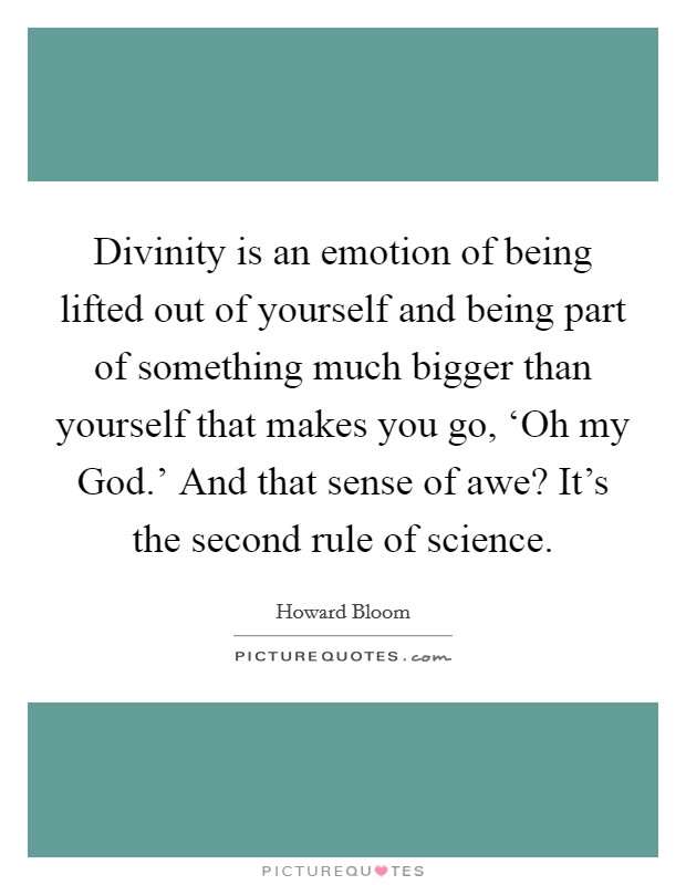 Divinity is an emotion of being lifted out of yourself and being part of something much bigger than yourself that makes you go, 'Oh my God.' And that sense of awe? It's the second rule of science Picture Quote #1