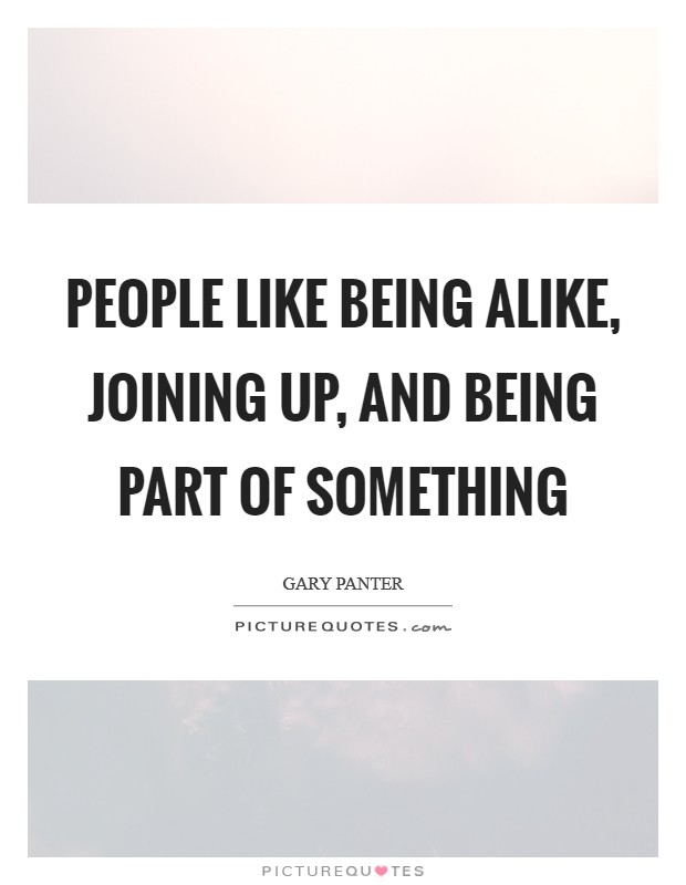 People like being alike, joining up, and being part of something Picture Quote #1
