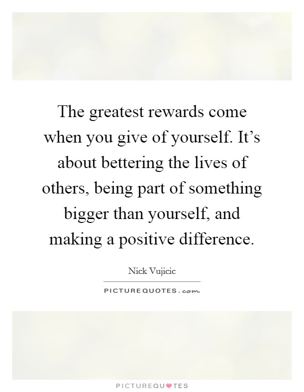 The greatest rewards come when you give of yourself. It's about bettering the lives of others, being part of something bigger than yourself, and making a positive difference Picture Quote #1