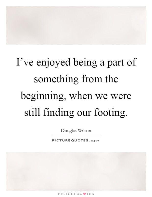 I've enjoyed being a part of something from the beginning, when we were still finding our footing Picture Quote #1