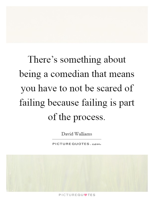 There's something about being a comedian that means you have to not be scared of failing because failing is part of the process Picture Quote #1