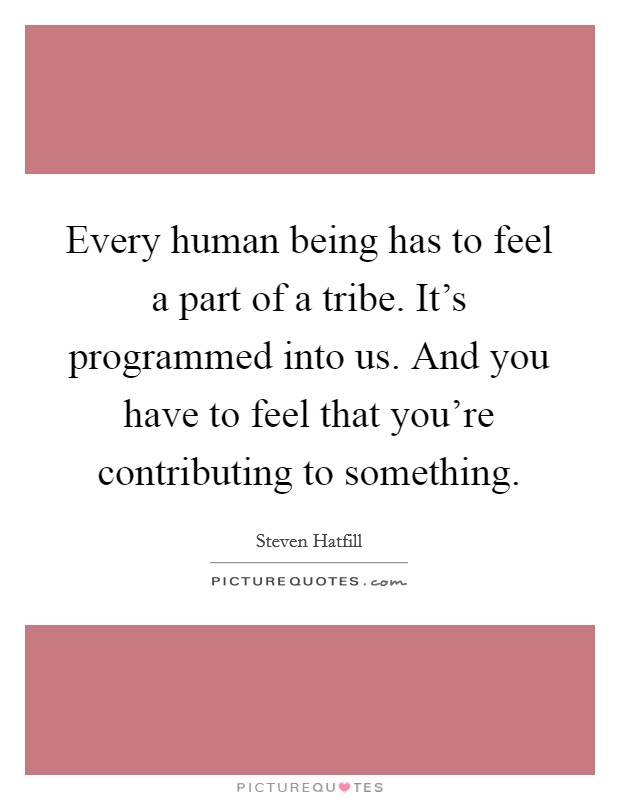Every human being has to feel a part of a tribe. It's programmed into us. And you have to feel that you're contributing to something Picture Quote #1