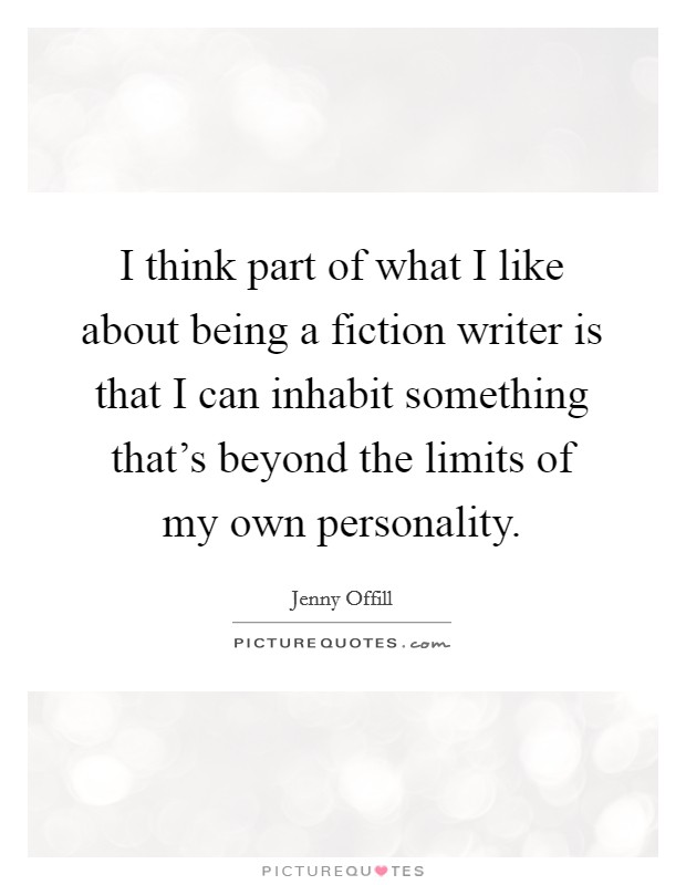 I think part of what I like about being a fiction writer is that I can inhabit something that's beyond the limits of my own personality Picture Quote #1